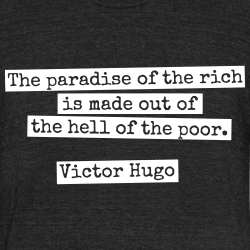 The paradise of the rich is made out of the hell of the poor. (Victor Hugo)