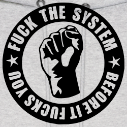 Fuck the system before it fucks you