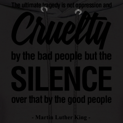 The ultimate tragedy is not oppression and cruelty by the bad people but the SILENCE over that by the good people (Martin Luther King)