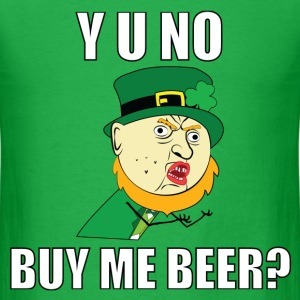 Y U No Buy Me Beer - St Paddy's Day T-Shirts - Men's T-Shirt