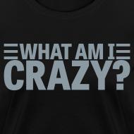 Design ~ What Am I Crazy? Yes I Am!! (front/back)