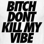 Design ~ Bitch Don't Kill My Vibe T-Shirts