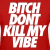 Bitch Don't Kill My Vibe Women's T-Shirts - Women's T-Shirt