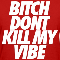 Bitch Don't Kill My Vibe Women's T-Shirts