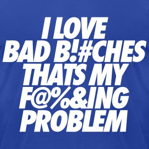 I Love Bad Bitches That's My Fucking Problem T-Shirts - Men's T-Shirt by American Apparel
