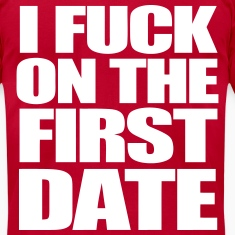 I Fuck On The First Date T-Shirts