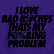 Design ~ I Love Bad Bitches That's My Fucking Problem Zip Hoodies/Jackets