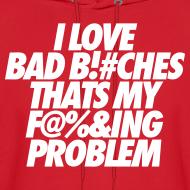Design ~ I Love Bad Bitches That's My Fucking Problem Hoodies