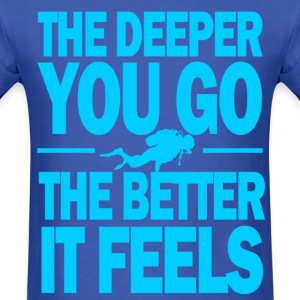 The deeper you go the better it feels - Men's T-Shirt