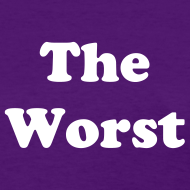 Design ~ The Worst T-Shirt Womens
