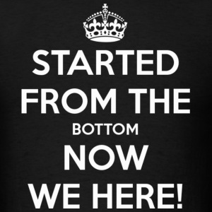 Started From the bottom - Men's T-Shirt