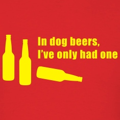 In Dog Beers I've Only Had One T-Shirts