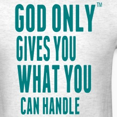GOD ONLY GIVES YOU WHAT YOU CAN HANDLE T-Shirts