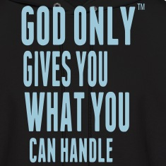 GOD ONLY GIVES YOU WHAT YOU CAN HANDLE Hoodies