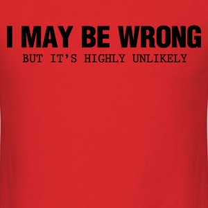 i may be wrong but its highly unlikely - Men's T-Shirt