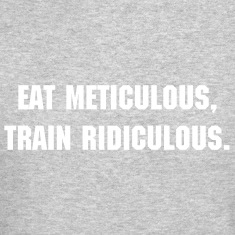 Eat meticulous, train ridiculous