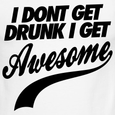 I Don't Get Drunk I Get Awesome T-Shirts