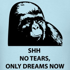 Shh No Tears, Only Dreams Now [Gorilla] T-Shirts