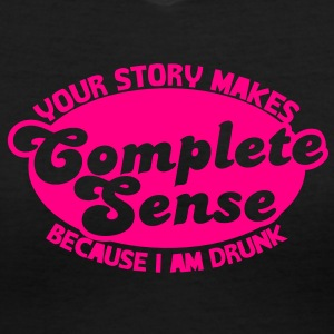 YOUR STORY MAKES COMPLETE SENSE because I am DRUNK Women's T-Shirts - Women's V-Neck T-Shirt