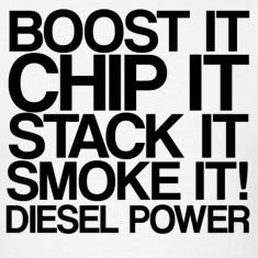 Boost it, ship it, stack it, smoke it, diesel powe