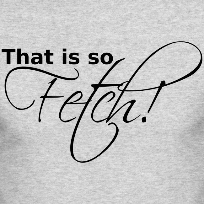 GUYS That is so Fetch!
