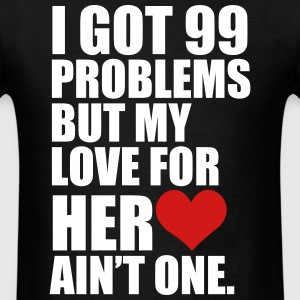 I Got 99 Problems but my love for her ain't one - Men's T-Shirt