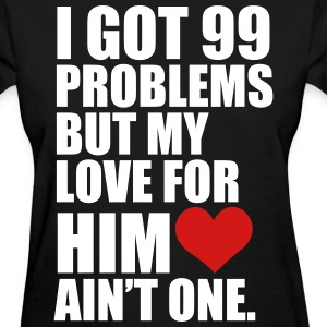 I Got 99 Problems but my love for her ain't one - Women's T-Shirt