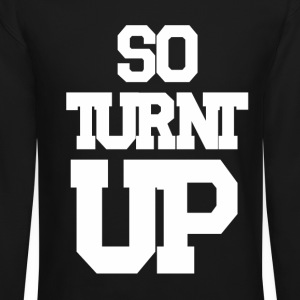 So Turnt Up Long Sleeve Shirts - Crewneck Sweatshirt
