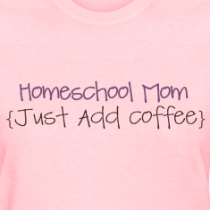 Homeschool Mom- just add coffee Women's T-Shirts