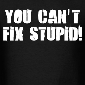 you cant fix stupid - Men's T-Shirt