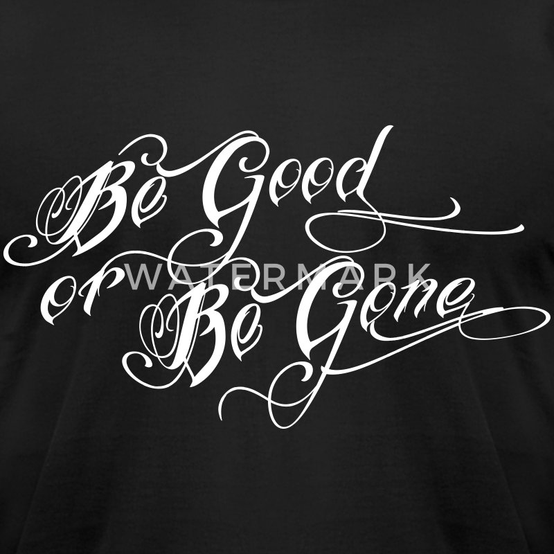 be good or be gone T-Shirts - Men's T-Shirt by American Apparel