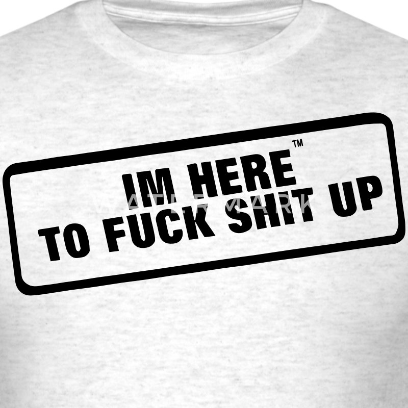 I'M HERE TO FUCK SHIT UP - Men's T-Shirt