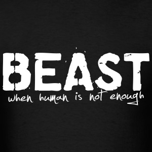 Beast ... When Human is Not Enough - Men's T-Shirt