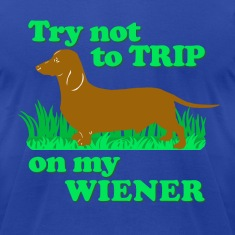 Try not to trip on my wiener!
