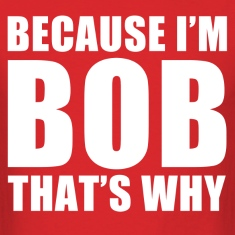 because i'm bob that's why