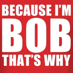 because i'm bob that's why - Men's T-Shirt
