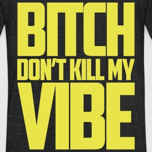 Bitch Dont Kill My Vibe T-Shirts - Unisex Tri-Blend T-Shirt by American Apparel