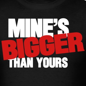 MINE'S BIGGER THAN YOURS - Men's T-Shirt