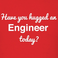 Have you hugged an Engineer today? T-Shirts
