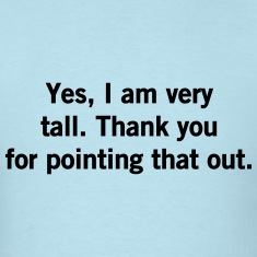 Yes, I am very tall. Thanks for pointing that out T-Shirts