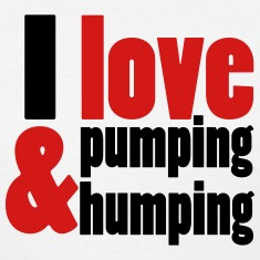 I Love Pumping and Humping Women's T-Shirts