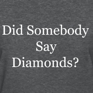 Did Somebody Say Diamonds? Women's T-Shirts - Women's T-Shirt
