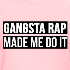Gangsta rap made me do it Women's T-Shirts
