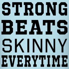 Strong Beats Skinny Everytime T-Shirts