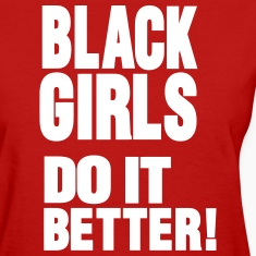 BLACK GIRLS DO IT BETTER