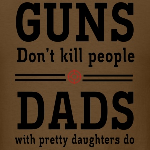 Guns Don't Kill People. Dads with Pretty Daughters T-Shirts - Men's T-Shirt
