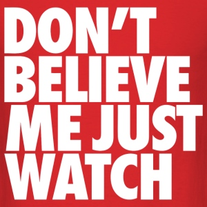 Don't Believe Me Just Watch Design T-Shirts - Men's T-Shirt