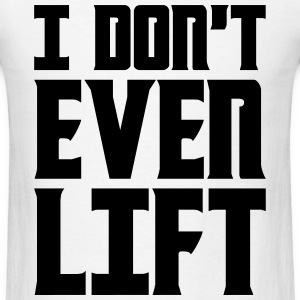 I Dont Even Lift T-Shirts - Men's T-Shirt