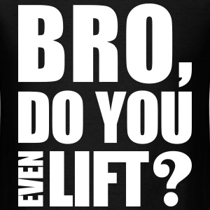 Bro Do You Even Lift? T-Shirts - Men's T-Shirt