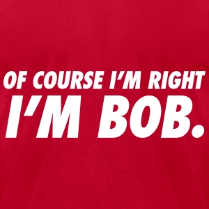 Of Course I'm RIght I'm Bob T-Shirts - Men's T-Shirt by American Apparel